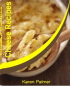 Cheese Recipes: Techniques & Recipes for Mastering World-Class Cream Cheese Pound Cake, Cheeseburger Pizza, Cheeseca by Karen Palmer