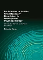 """Implications of Parent-Child Boundary Dissolution for Developmental Psychopathology: """"Who Is the…"""