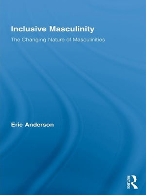 Inclusive Masculinity The Changing Nature of Masculinities
