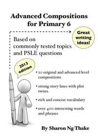 Advanced Compositions For Primary 6: Based on commonly tested topics and PSLE questions