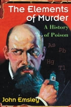 The Elements of Murder: A History of Poison by John Emsley