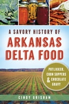 A Savory History of Arkansas Delta Food: Potlikker, Coon Suppers and Chocolate Gravy by Cindy Grisham