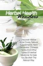 Herbal Health Wonders: Discover Herbal Acne Cures, Natural Supplements, Herb Remedies, Chinese Herbs And Other Types Of Her by Wanda F. Smith