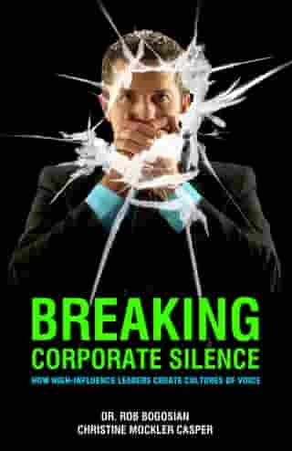 Breaking Corporate Silence: How High-Influence Leaders Create Cultures of Voice by Dr. Rob Bogosian
