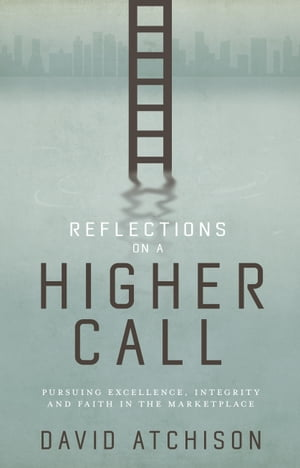 Reflections on a Higher Call: Pursuing Excellence, Integrity and Faith in the Marketplace by David Atchison