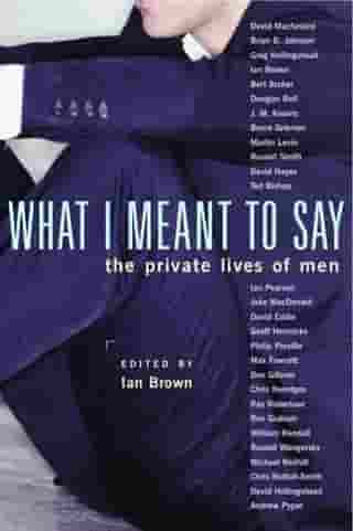 What I Meant to Say: The Private Lives of Men by Ian Brown