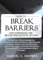 How to Break Barriers and Experience Big Breakthroughs in 30 Days , Spiritual Strategies to Overcome Your Debts, Obstacles, Losses, Pains and Setbacks by Daniel Okpara