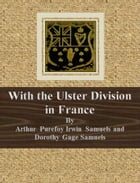 With the Ulster Division in France by Arthur Purefoy Irwin Samuels and Dorothy Gage Samuels