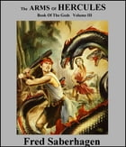 The Arms Of Hercules: Book Of The Gods: Volume III by Fred Saberhagen
