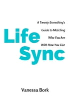 Life Sync: A Twenty-Something's Guide to Matching Who You Are With How You Live by Vanessa Bork