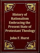 History of Rationalism: Embracing a Survey of the Present State of Protestant Theology by John F. Hurst