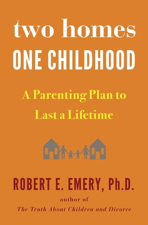Two Homes, One Childhood: A Parenting Plan to Last a Lifetime by Robert E. Emery, Ph.D.