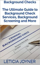 Background Checks: The Ultimate Guide to Background Check Services, Background Screening and More by Leticia Joyner