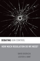 Debating Gun Control: How Much Regulation Do We Need? by David DeGrazia