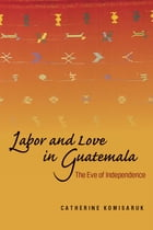Labor and Love in Guatemala: The Eve of Independence by Catherine Komisaruk
