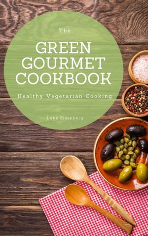 The Green Gourmet Cookbook: 100 Creative And Flavorful Vegetarian Cuisines (Healthy Vegetarian Cooking)