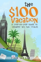 The $100 Vacation: A Step-by-Step Guide to Cheaper yet Fun Travel by Piran van Dam