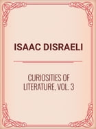 Curiosities of Literature, Vol. 3 by Isaac Disraeli