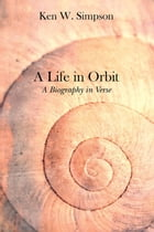 A Life in Orbit: A Biography in Verse by Ken W. Simpson