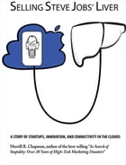 Selling Steve Jobs' Liver: A Story of Startups, Innovation, and Connectivity in the Clouds by Merrill R. Chappman