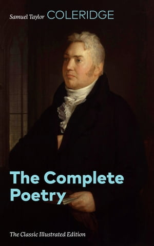 The Complete Poetry (The Classic Illustrated Edition): The Rime of the Ancient Mariner, Kubla Khan, Christabel, France: An Ode, The Dungeon, The Night by Samuel  Taylor  Coleridge