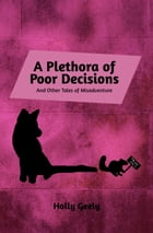 A Plethora of Poor Decisions: And Other Tales of Misadventure by Holly Geely