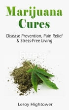 Marijuana Cures: Disease Prevention, Pain Relief & Stress-Free Living by Leroy Hightower