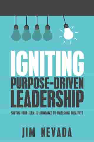 Igniting Purpose-Driven Leadership: Shifting Your Team to Abundance By Unleashing Creativity
