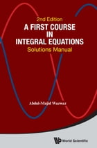 A First Course in Integral Equations: Solutions Manual by Abdul-Majid Wazwaz