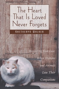 The Heart That Is Loved Never Forgets: Recovering from Loss: When Humans and Animals Lose Their…