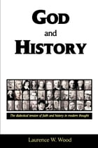 God and History: The Dialectical Tension of Faith and History by Dr. Laurence W. Wood