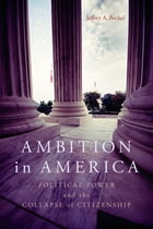 Ambition in America: Political Power and the Collapse of Citizenship by Jeffrey A. Becker