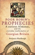 Poor Robin's Prophecies: A curious Almanac, and the everyday mathematics of Georgian Britain by Benjamin Wardhaugh