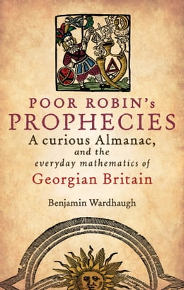 Book Poor Robin's Prophecies: A curious Almanac, and the everyday mathematics of Georgian Britain by Benjamin Wardhaugh