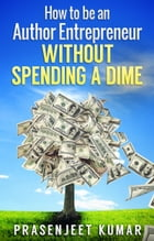How to be an Author Entrepreneur WITHOUT SPENDING A DIME by Prasenjeet Kumar