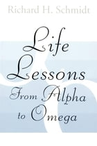 Life Lessons: From Alpha to Omega by Richard H. Schmidt