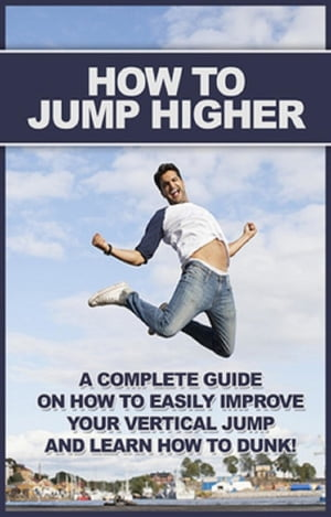 How To Jump Higher: A complete guide on how to easily improve your vertical jump and learn how to dunk!