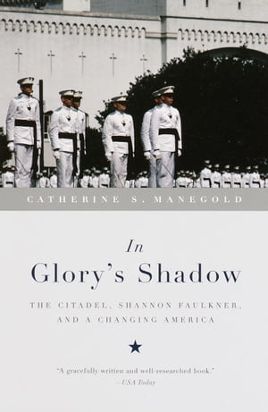 In Glory's Shadow The Citadel,  Shannon Faulkner,  and a Changing America