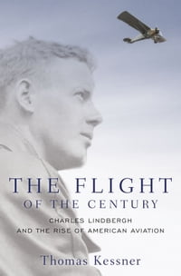 The Flight of the Century: Charles Lindbergh and the Rise of American Aviation: Charles Lindbergh…