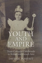 Youth and Empire: Trans-Colonial Childhoods in British and French Asia by David M. Pomfret