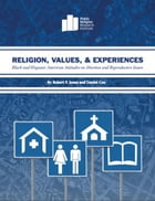 Religion, Values, and Experiences: Black and Hispanic American Attitudes on Abortion and Reproductive Issues by Robert P. Jones