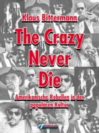 The Crazy Never Die: Amerikanische Rebellen in der populären Kultur by Klaus Bittermann