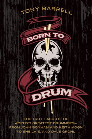 Born to Drum The Truth About the World's Greatest Drummers--from John Bonham and Keith Moon to Sheila E. and Dave Grohl