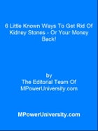 6 Little Known Ways To Get Rid Of Kidney Stones Or Your Money Back! by Editorial Team Of MPowerUniversity.com