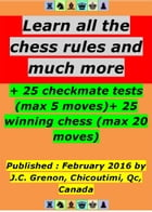 Learn all the chess rules and much more: + 25 winning chess (max 20 moves) + 25 checkmate tests (max 5 moves) by Jean-Claude Grenon