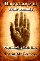 The Future is in Your Hands: Palm Reading Made Easy by Irene McGarvie