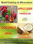 Multi-Tasking & Miraculous Apple Cider Vinegar & Coconut Oil: Gifts Of Nature For Health Cures, Weight Loss, Hair Loss, And A Beautiful You! by Sienna Ferguson