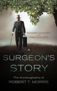 A Surgeon's Story: The Autobiography of Robert T. Morris