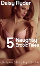 5 Naughty, Erotic Tales! by Daisy Ryder