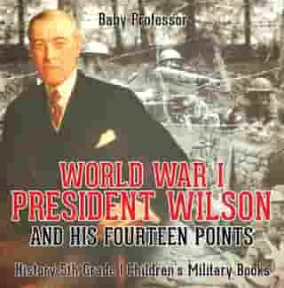 World War I, President Wilson and His Fourteen Points - History 5th Grade | Children's Military Books by Baby Professor